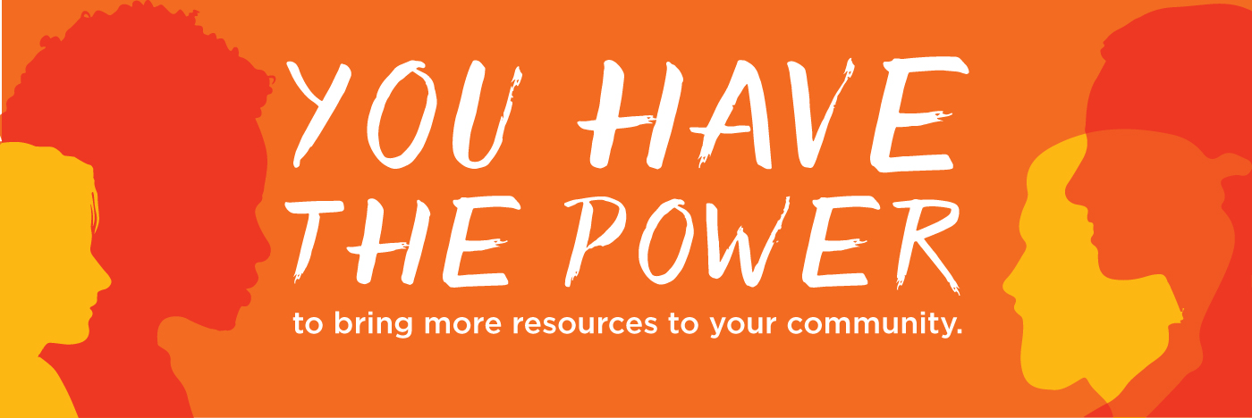 You have the power to bring more resources to your community.